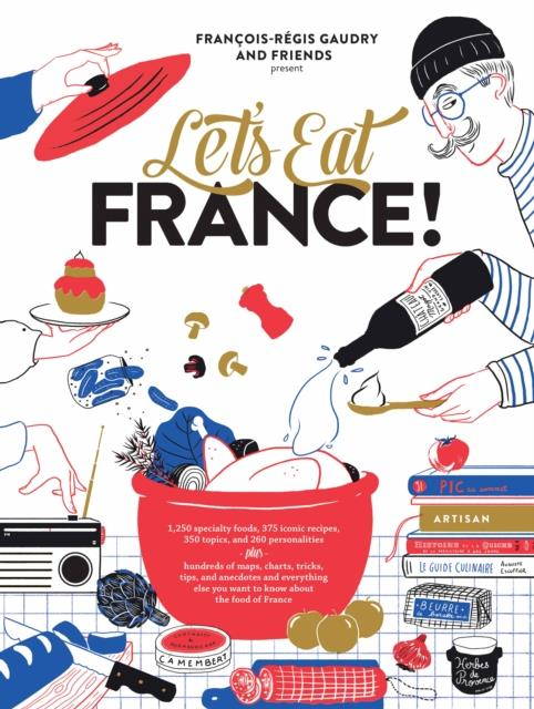 LET''S EEAT FRANCE! - 1,250 SPECIALTY FOODS, 375 ICONIC RECIPES, 350 TOPICS,...