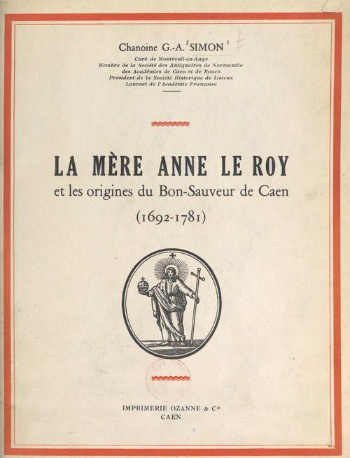 La Mère Anne Le Roy et les origines du Bon-Sauveur de Caen, 1692-1781