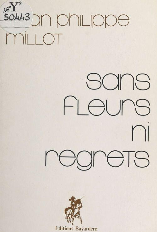 Sans fleurs ni regrets  - Jean Philippe Millot