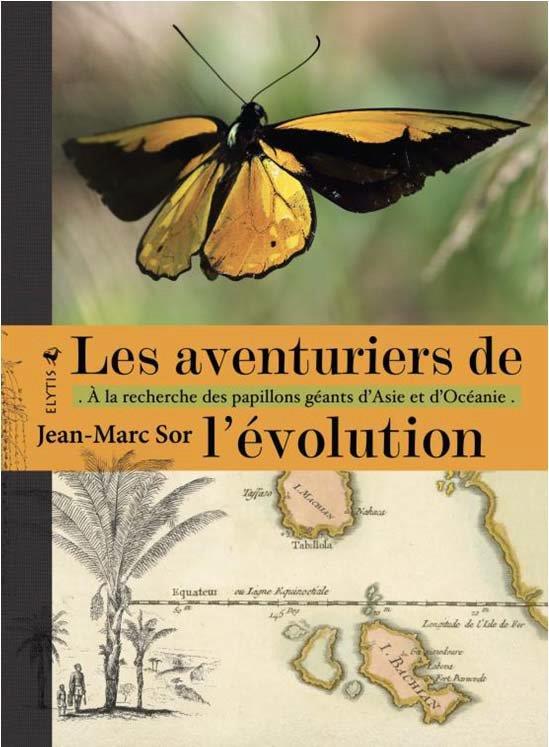 SOR, JEAN-MARC - LES AVENTURIERS DE L'EVOLUTION  -  A LA RECHERCHE DES PAPILLONS GEANTS D'ASIE ET D'OCEANIE