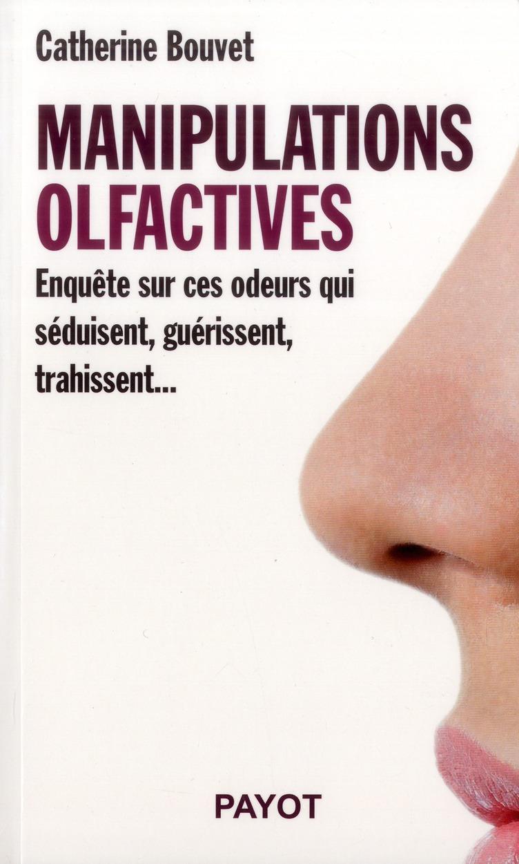 manipulations olfactives ; enquête sur ces odeurs qui séduisent, guérissent, trahissent...