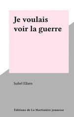 Je voulais voir la guerre  - Isabel Ellsen