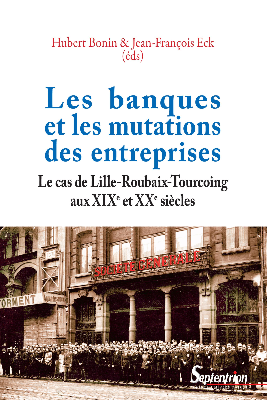 Les banques et les mutations des entreprises le cas de lille-roubaix-tourcoing, aux xixe et xxe siec
