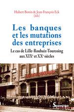 Les banques et les mutations des entreprises le cas de lille-roubaix-tourcoing, aux xixe et xxe siec  - Bonin - Jean-François Eck - Hubert Bonin