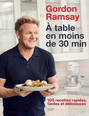 Gordon Ramsay ; à table en moins de 30 min ; 100 recettes rapides, faciles et délicieuses