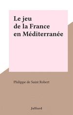 Le jeu de la France en Méditerranée  - Philippe de Saint-Robert