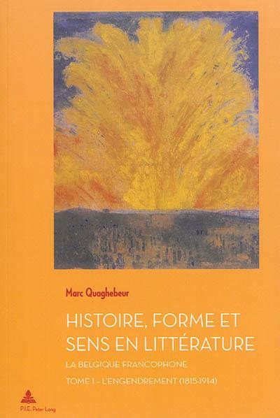 Histoire, forme et sens en litterature - la belgique francophone - tome 1 : l'engendrement (1815-191