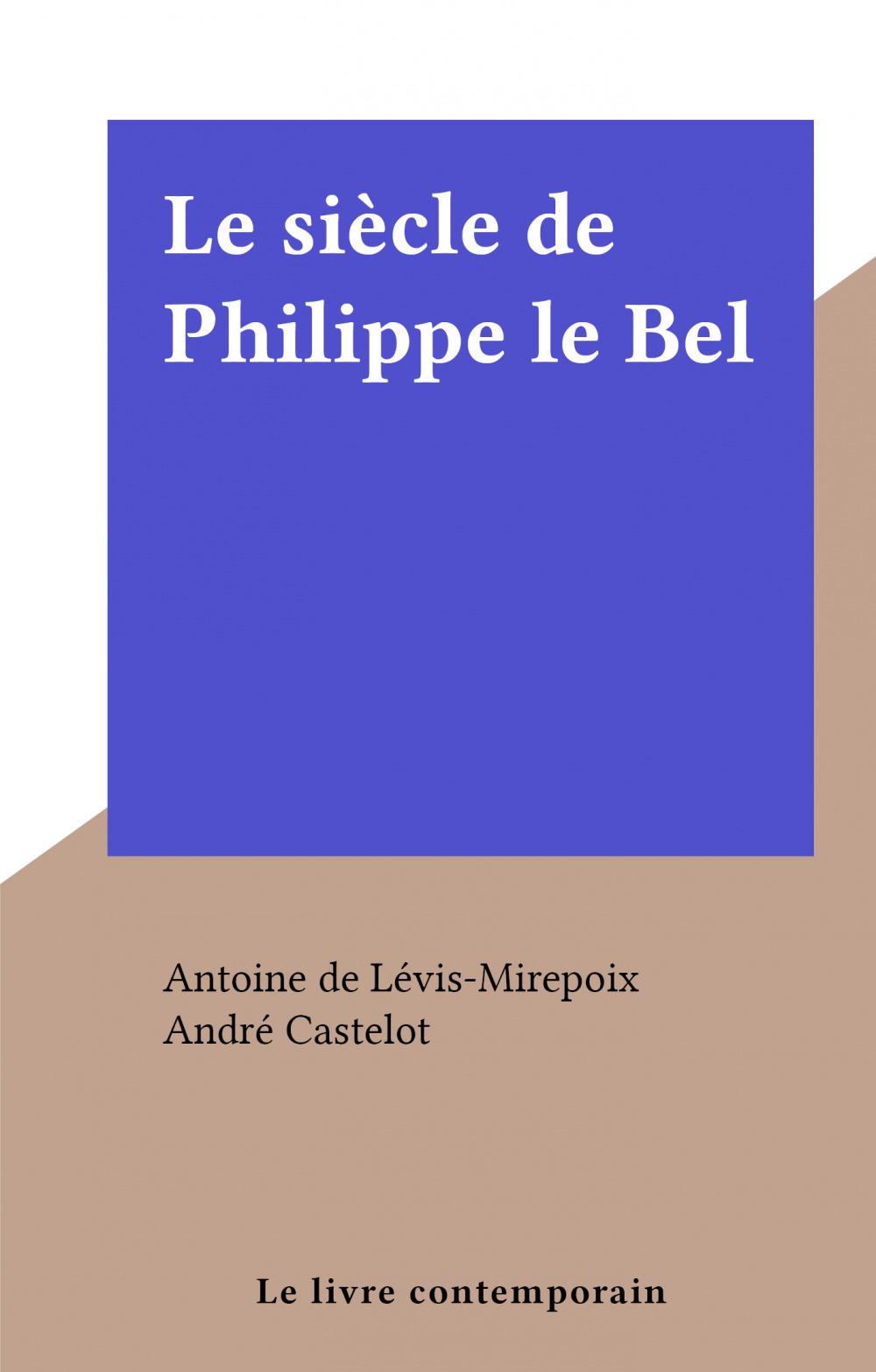 Le siècle de Philippe le Bel  - Antoine de Lévis-Mirepoix
