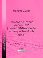 Vente EBooks : L'histoire de France depuis 1789 jusqu'en 1848 racontée à mes petits-enfants  - François GUIZOT - Ligaran