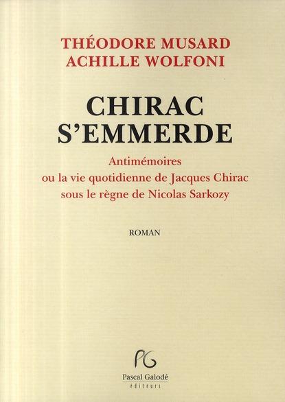 Chirac S'Emmerde ; Antimemoires Ou La Vie Quotidienne De Jacques Chirac Sous Le Regne De Nicolas Sarkozy