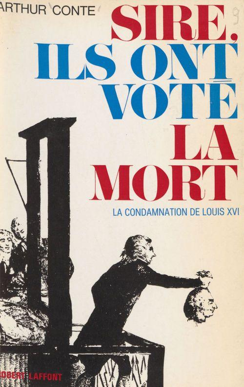 Sire, ils ont voté la mort  - Arthur Conte