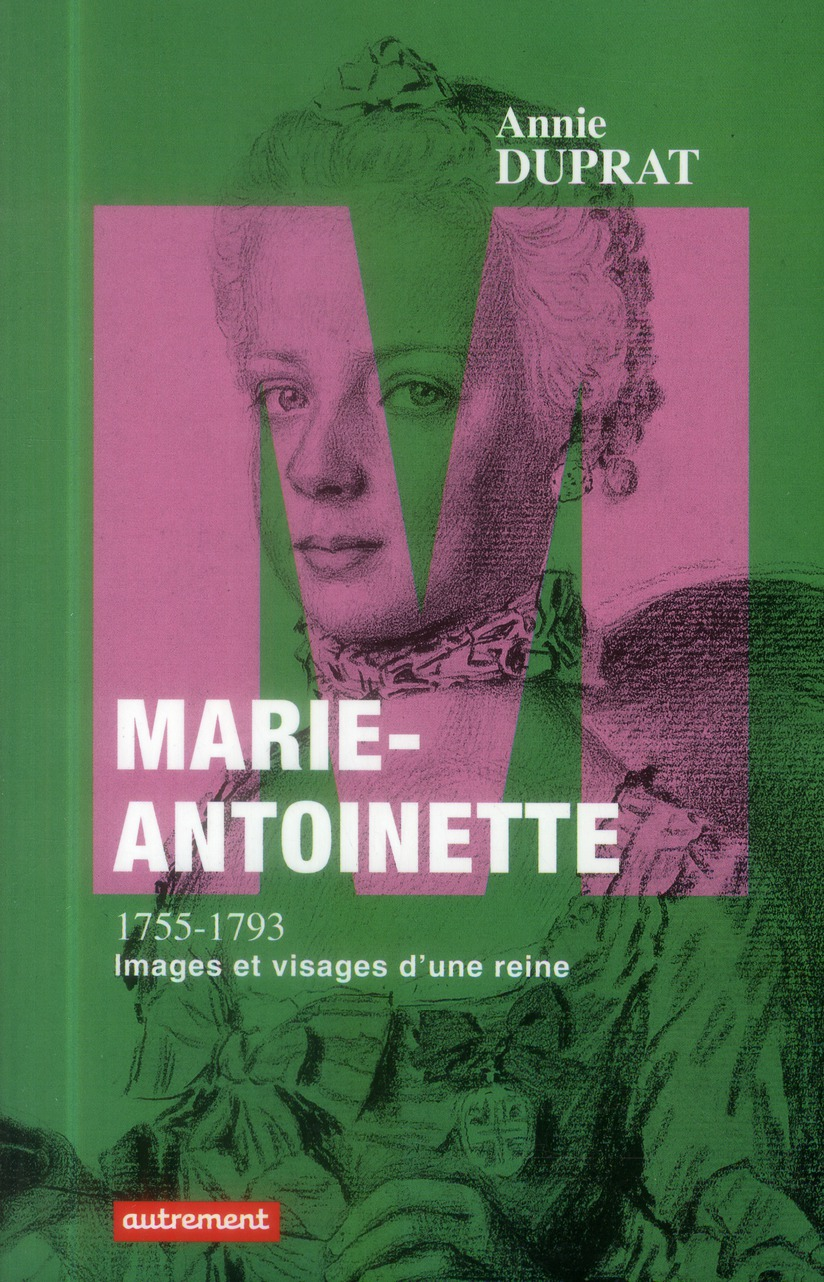 Marie-Antoinette 1755-1793 ; images et visages d'une reine