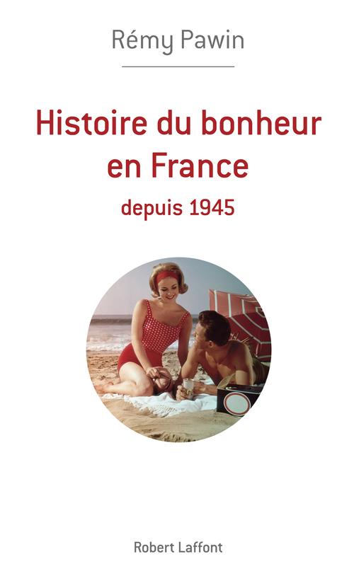 Heureux français ? une histoire du bonheur en France depuis 1945 à nos jours