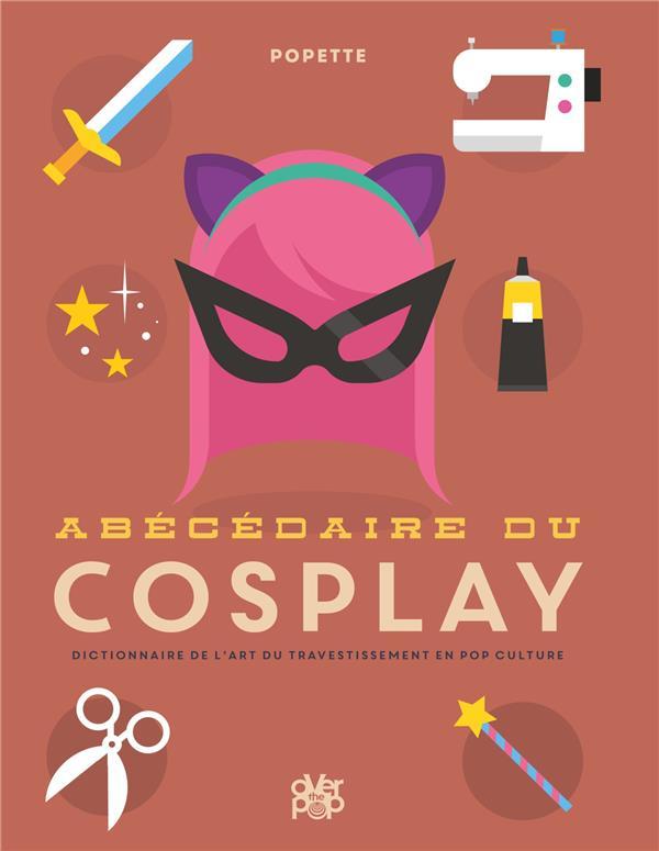 Abécédaire du cosplay ; tous les secrets sur l'art du travestissement en pop culture
