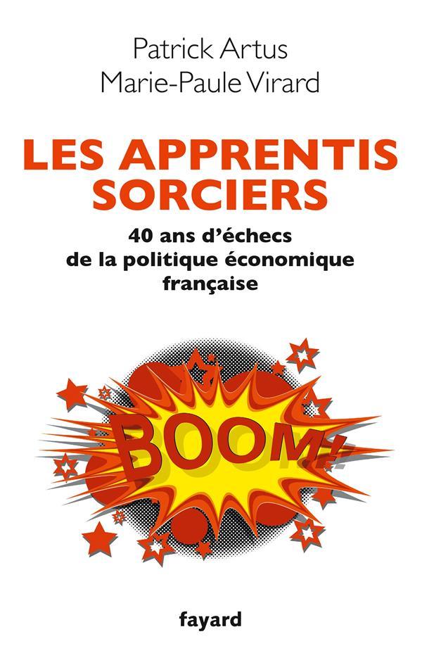 Les Apprentis Sorciers ; 40 Ans D'Echecs De La Politique Economique Francaise