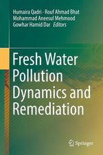Fresh Water Pollution Dynamics and Remediation  - Mohammad Aneesul Mehmood - Gowhar Hamid Dar - Humaira Qadri - Rouf Ahmad Bhat