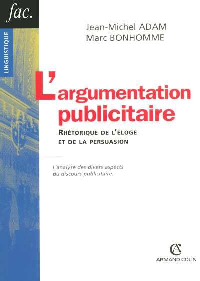 L'argumentation publicitaire ; rhetorique de l'eloge et de la persuasion ; l'analyse des divers aspects du discours pub.