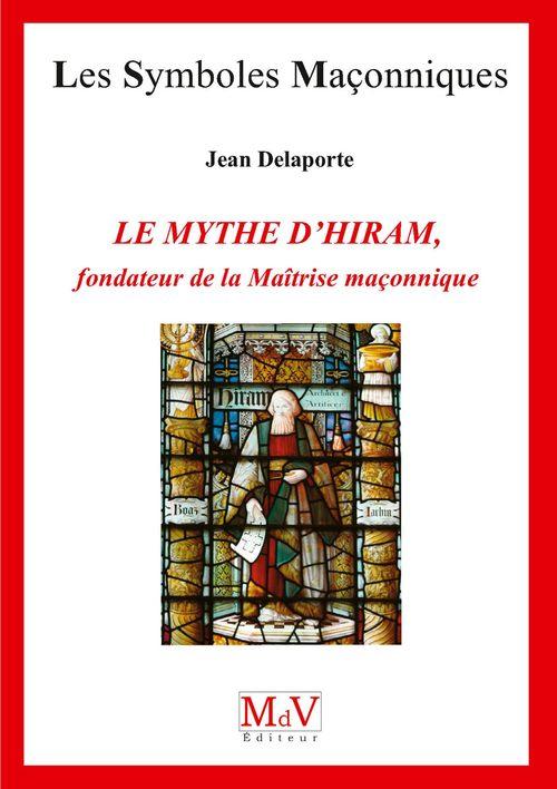 Les symboles maçonniques T.77 ; le mythe d'Hiram ; fondateur de la maîtrise maçonnique