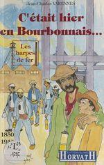 C'était hier en Bourbonnais (1850-1914) : Les harpes de fer  - Jean-Charles Varennes