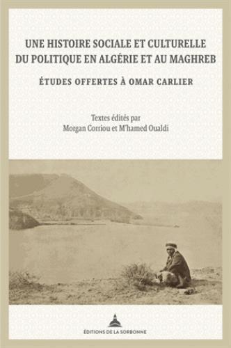 Une histoire sociale et culturelle du politique en Algérie et au Maghreb ; études offertes à Omar Carlier