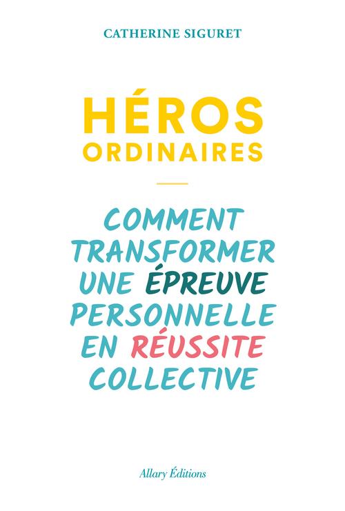Héros ordinaires ; comment transformer une épreuve personnelle en réussite collective