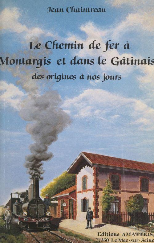 Le chemin de fer à Montargis et dans le Gâtinais  - Jean Chaintreau