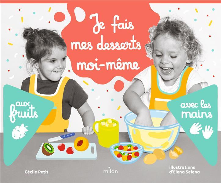JE FAIS MES DESSERTS MOI-MEME : AUX FRUITS, AVEC LES MAINS