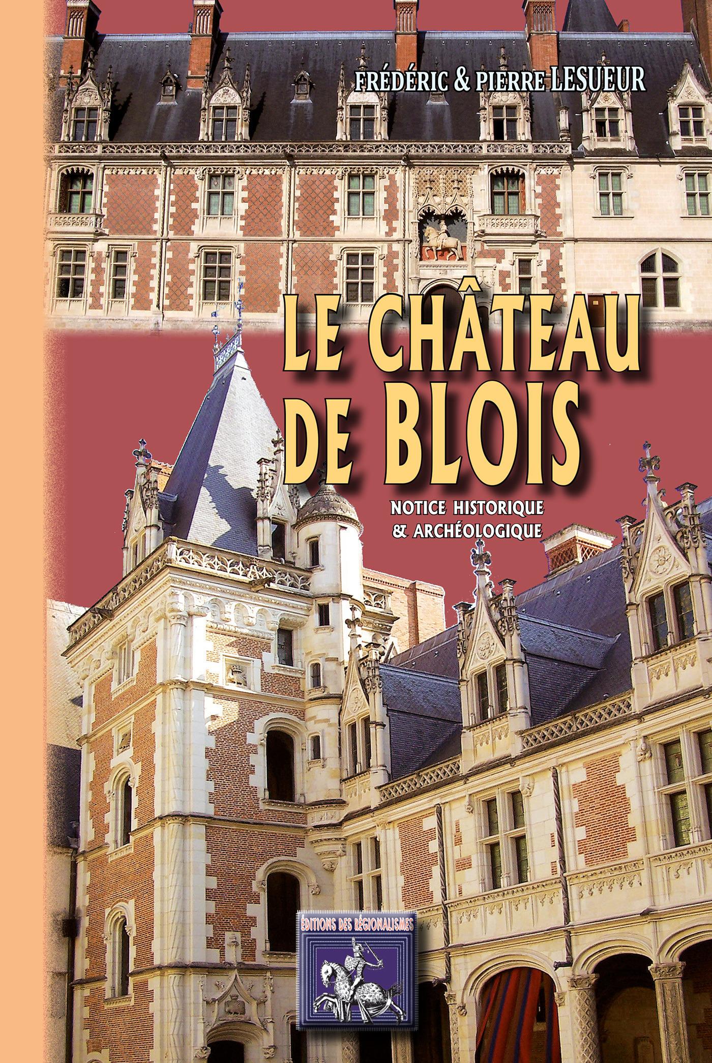 Le château de Blois, notice historique & archéologique