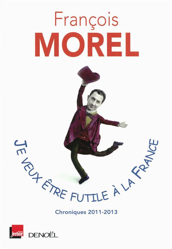 Je veux être futile à la France ; chroniques 2011-2013