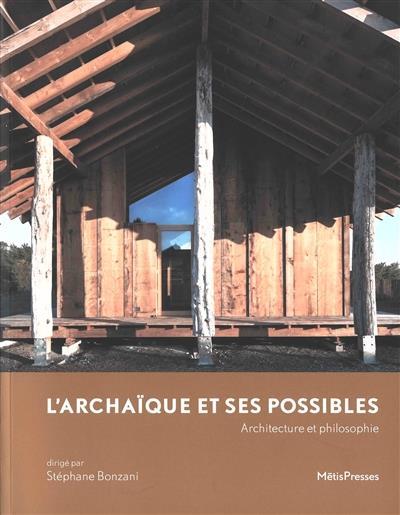 L' archaïque et ses possibles ; architecture et philosophie
