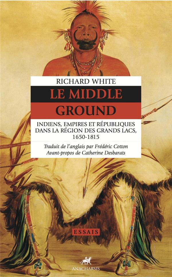 Le middle ground - indiens, empires et republiques dans la r