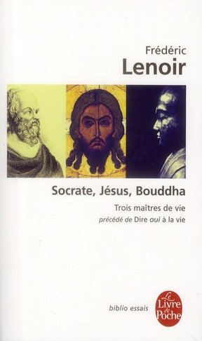 Socrate, Jésus, Bouddha ; trois maîtres de vie ; dire oui à la vie