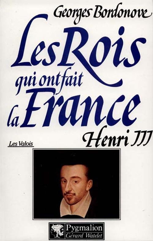 Les rois qui ont fait la France ; les Valois ; Henri III