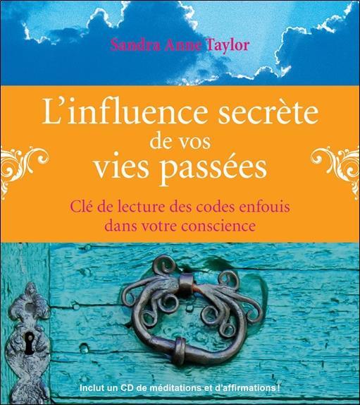 L'Influence Secrete De Vos Vies Passees ; Cle De Lecture Des Codes Enfouis Dans Votre Conscience