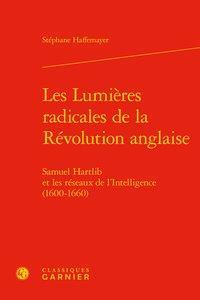 Les lumières radicales de la révolution anglaise ; Samuel Hartlib et les réseaux