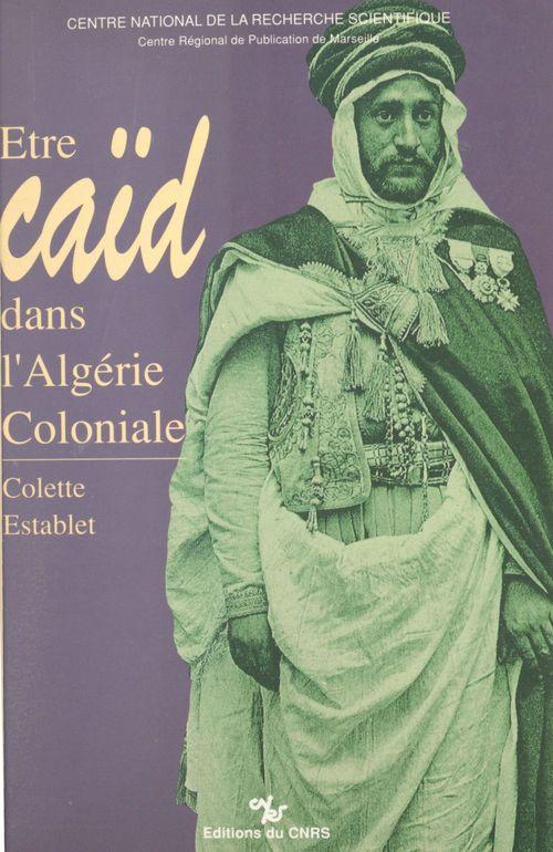 Être caïd dans l'Algérie coloniale : tribus des Nemenchas, 1851-1912  - Establet C  - Colette Establet