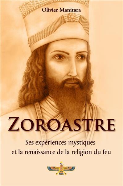 Zoroastre ; ses expériences mystiques et la renaissance de la religion du feu