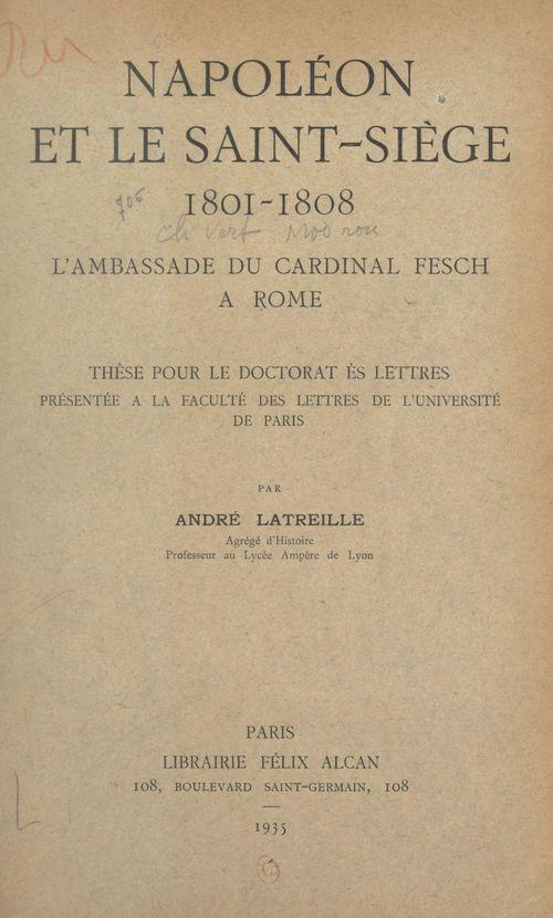 Napoléon et le Saint-Siège, 1801-1808 : l'ambassade du Cardinal Fesch à Rome  - André Latreille