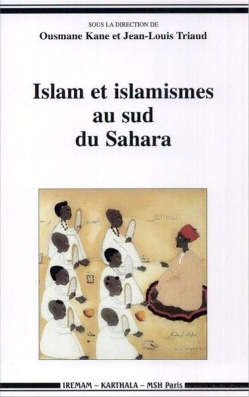 Islam et islamismes au sud du Sahara  - . Collectif  - Jean-Louis TRIAUD  - Ousmane Kane