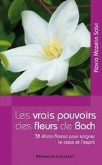 Les vrais pouvoirs des fleurs de Bach ; 38 elixirs floraux pour soigner le corps et l'esprit