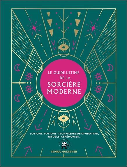 Le guide ultime de la sorcière moderne ; lotions, potions, techniques de divination, rituels, cérémonies