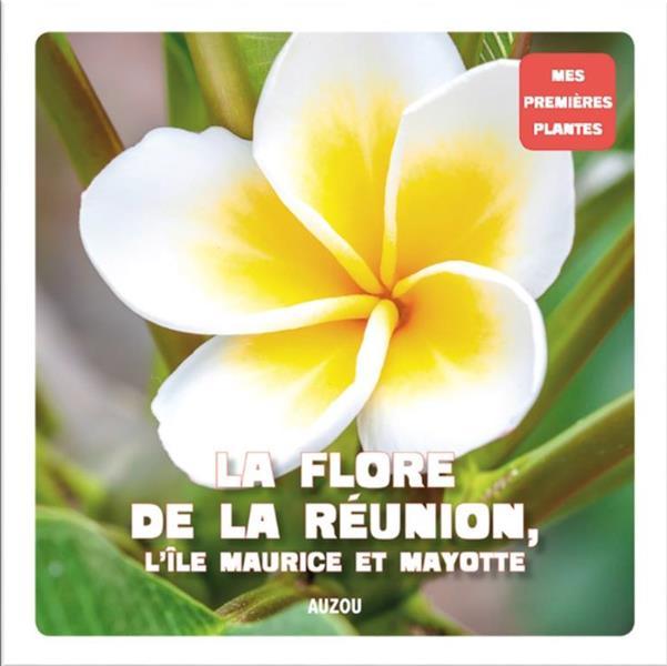Mes premières plantes ; la flore de la Réunion, l'île Maurice et Mayotte