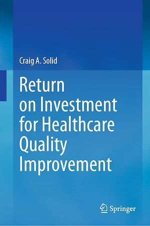 Return on Investment for Healthcare Quality Improvement  - Craig A. Solid