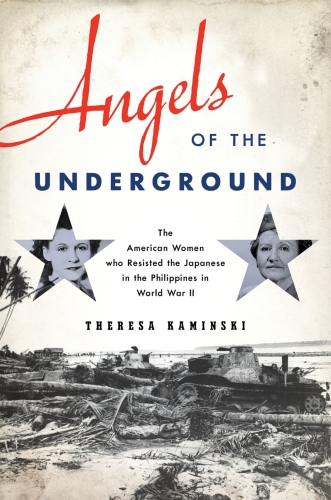 Angels of the Underground: The American Women who Resisted the Japanes