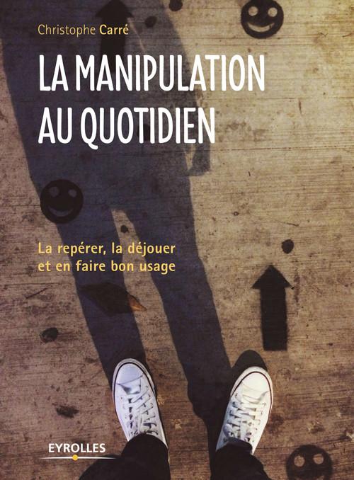 La manipulation au quotidien ; la repérer, la déjouer et en jouer (3e édition)