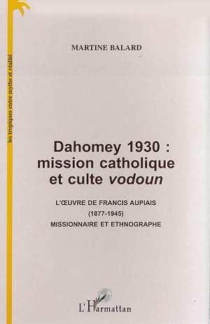 Dahomey 1930 : mission catholique et culte vodoun ; l'oeuvre de Francis Aupiais, 1877-1945, missionnaire et ethnographe