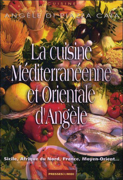 La Cuisine Mediterraneenne Et Orientale D'Angele ; Sicile, Afrique Du Nord, France, Moyen-Orient...