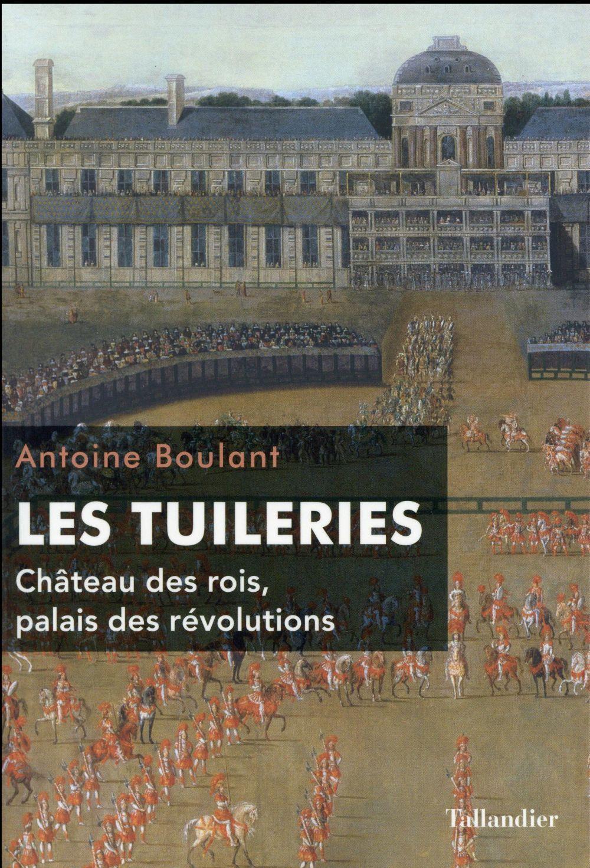 Les Tuileries ; château des rois, palais des révolutions