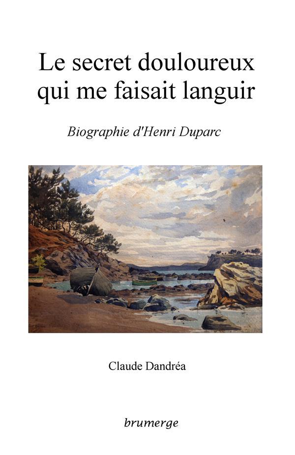 Le secret douloureux qui me faisait languir ; biographie d'Henri Duparc