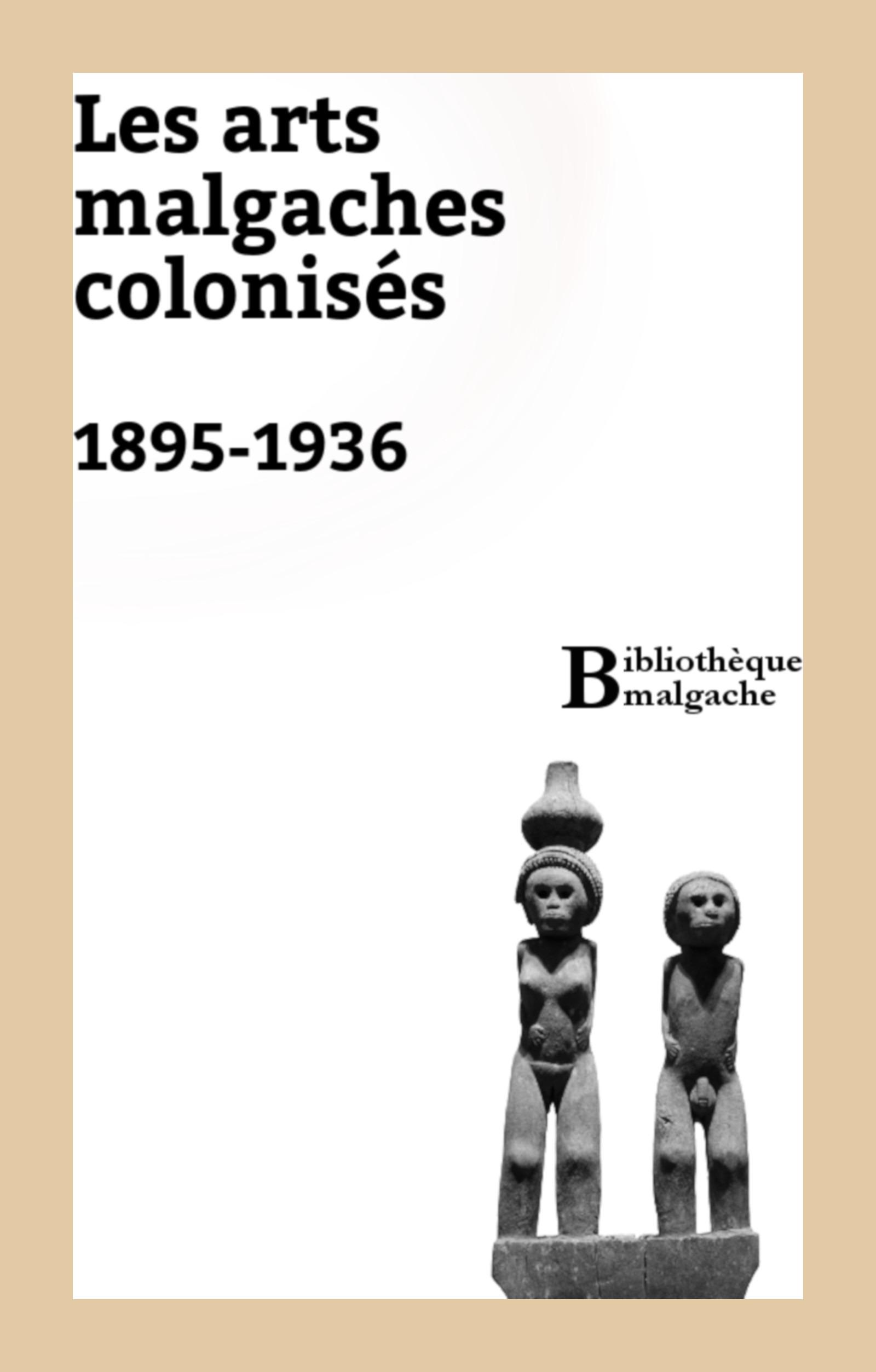 Les arts malgaches colonisés. 1895-1936